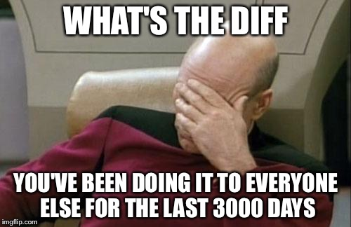 Captain Picard Facepalm Meme | WHAT'S THE DIFF YOU'VE BEEN DOING IT TO EVERYONE ELSE FOR THE LAST 3000 DAYS | image tagged in memes,captain picard facepalm | made w/ Imgflip meme maker