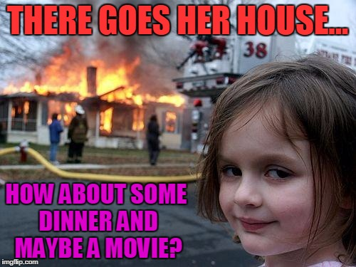 Disaster Girl Meme | THERE GOES HER HOUSE... HOW ABOUT SOME DINNER AND MAYBE A MOVIE? | image tagged in memes,disaster girl | made w/ Imgflip meme maker