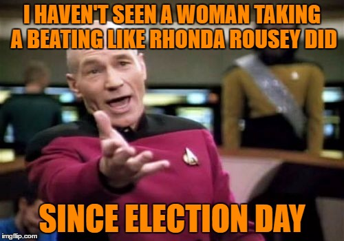 Picard Wtf Meme | I HAVEN'T SEEN A WOMAN TAKING A BEATING LIKE RHONDA ROUSEY DID SINCE ELECTION DAY | image tagged in memes,picard wtf | made w/ Imgflip meme maker
