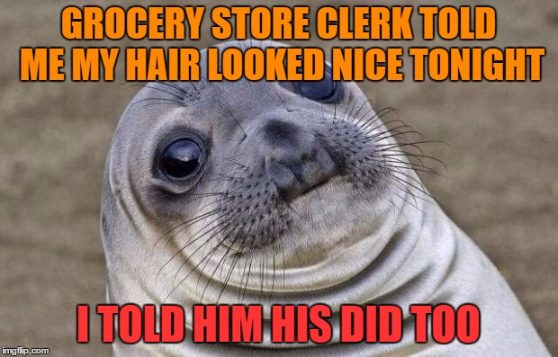 This guy is bald as a cue ball!  |  GROCERY STORE CLERK TOLD ME MY HAIR LOOKED NICE TONIGHT; I TOLD HIM HIS DID TOO | image tagged in memes,awkward moment sealion | made w/ Imgflip meme maker