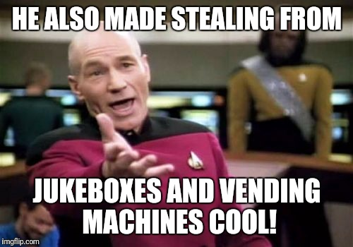 Picard Wtf Meme | HE ALSO MADE STEALING FROM JUKEBOXES AND VENDING MACHINES COOL! | image tagged in memes,picard wtf | made w/ Imgflip meme maker