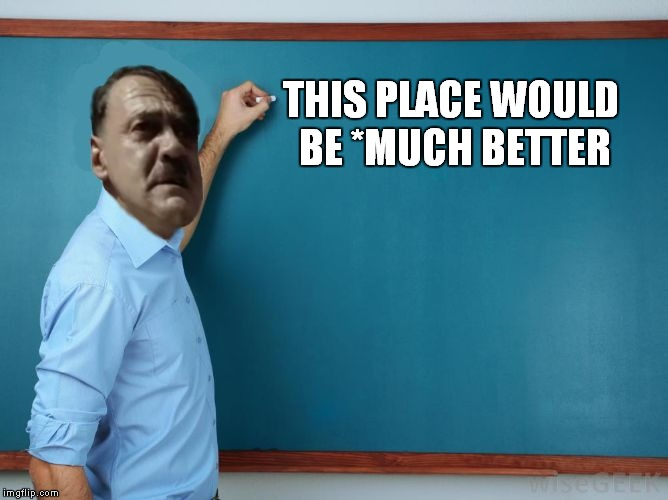 Hitler at chalkboard | THIS PLACE WOULD BE *MUCH BETTER | image tagged in hitler at chalkboard | made w/ Imgflip meme maker
