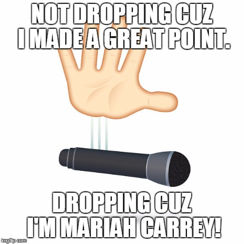 NOT DROPPING CUZ I MADE A GREAT POINT. DROPPING CUZ I'M MARIAH CARREY! | image tagged in micdrop | made w/ Imgflip meme maker