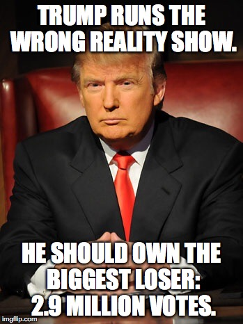 Donald trump |  TRUMP RUNS THE WRONG REALITY SHOW. HE SHOULD OWN THE BIGGEST LOSER: 2.9 MILLION VOTES. | image tagged in donald trump | made w/ Imgflip meme maker