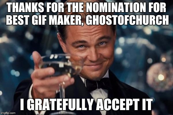 THANKS FOR THE NOMINATION FOR BEST GIF MAKER, GHOSTOFCHURCH I GRATEFULLY ACCEPT IT | image tagged in memes,leonardo dicaprio cheers | made w/ Imgflip meme maker