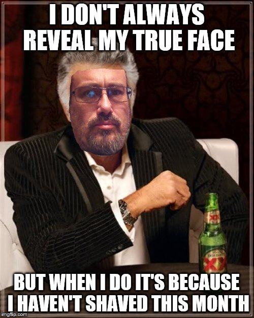 The Most Interesting Man In The World Meme | I DON'T ALWAYS REVEAL MY TRUE FACE BUT WHEN I DO IT'S BECAUSE I HAVEN'T SHAVED THIS MONTH | image tagged in memes,the most interesting man in the world | made w/ Imgflip meme maker