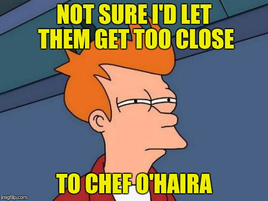 Futurama Fry Meme | NOT SURE I'D LET THEM GET TOO CLOSE TO CHEF O'HAIRA | image tagged in memes,futurama fry | made w/ Imgflip meme maker