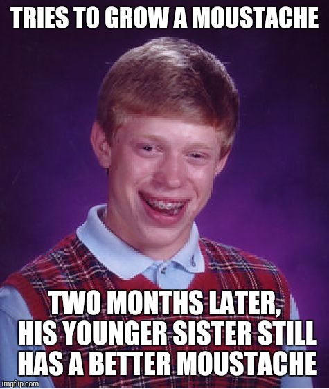 In my case, it was my sister in law with the better moustache |  TRIES TO GROW A MOUSTACHE; TWO MONTHS LATER, HIS YOUNGER SISTER STILL HAS A BETTER MOUSTACHE | image tagged in memes,bad luck brian,moustache,puberty | made w/ Imgflip meme maker