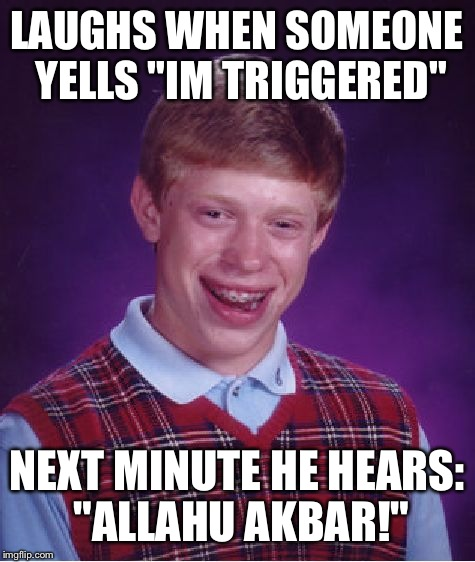 "Bad Luck Brian Meme | LAUGHS WHEN SOMEONE YELLS ""IM TRIGGERED"" NEXT MINUTE HE HEARS: ""ALLAHU AKBAR!"" 