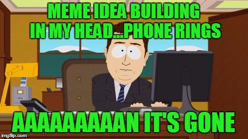Aaaaand Its Gone Meme | MEME IDEA BUILDING IN MY HEAD...PHONE RINGS AAAAAAAAAN IT'S GONE | image tagged in memes,aaaaand its gone | made w/ Imgflip meme maker
