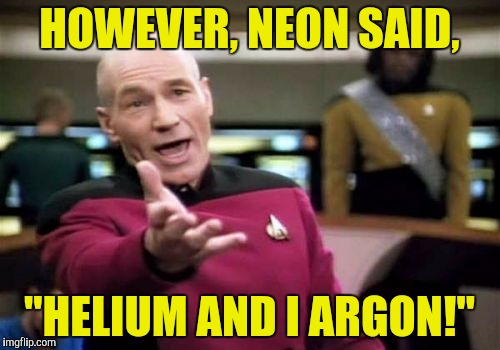"Picard Wtf Meme | HOWEVER, NEON SAID, ""HELIUM AND I ARGON!"" 