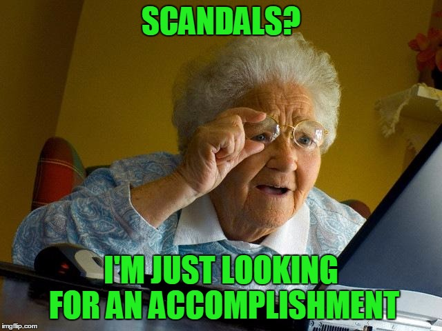 Grandma Finds The Internet Meme | SCANDALS? I'M JUST LOOKING FOR AN ACCOMPLISHMENT | image tagged in memes,grandma finds the internet | made w/ Imgflip meme maker