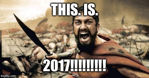 Sparta Leonidas Meme | THIS. IS. 2017!!!!!!!!! | image tagged in memes,sparta leonidas | made w/ Imgflip meme maker