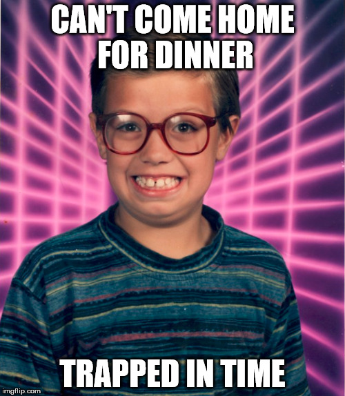 Can't come home for dinner trapped in time |  CAN'T COME HOME FOR DINNER; TRAPPED IN TIME | image tagged in 90s kids | made w/ Imgflip meme maker