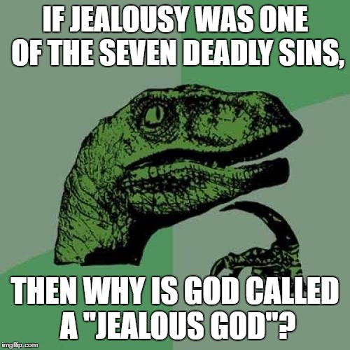 "This was a question that had bothered me for a very long time |  IF JEALOUSY WAS ONE OF THE SEVEN DEADLY SINS, THEN WHY IS GOD CALLED A ""JEALOUS GOD""? 