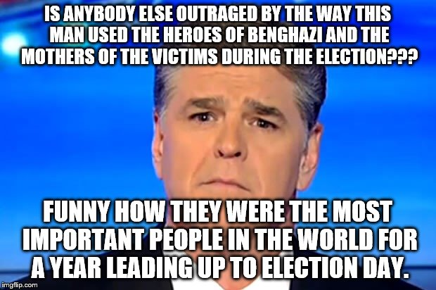 Sad Sean Hannity |  IS ANYBODY ELSE OUTRAGED BY THE WAY THIS MAN USED THE HEROES OF BENGHAZI AND THE MOTHERS OF THE VICTIMS DURING THE ELECTION??? FUNNY HOW THEY WERE THE MOST IMPORTANT PEOPLE IN THE WORLD FOR A YEAR LEADING UP TO ELECTION DAY. | image tagged in sad sean hannity | made w/ Imgflip meme maker