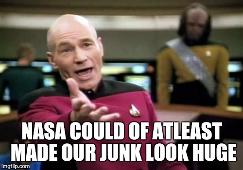 Picard Wtf Meme | NASA COULD OF ATLEAST MADE OUR JUNK LOOK HUGE | image tagged in memes,picard wtf | made w/ Imgflip meme maker