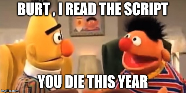 celebrity deaths | BURT , I READ THE SCRIPT YOU DIE THIS YEAR | image tagged in sesame street | made w/ Imgflip meme maker