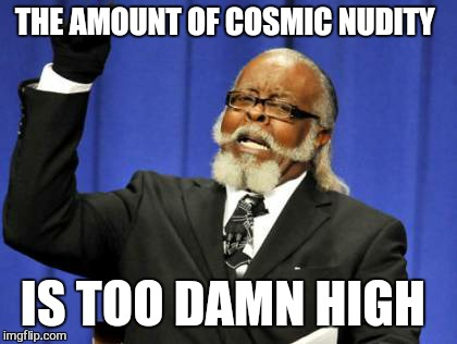 Too Damn High Meme | THE AMOUNT OF COSMIC NUDITY IS TOO DAMN HIGH | image tagged in memes,too damn high | made w/ Imgflip meme maker
