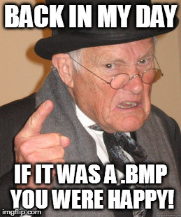 Back In My Day Meme | BACK IN MY DAY IF IT WAS A .BMP YOU WERE HAPPY! | image tagged in memes,back in my day | made w/ Imgflip meme maker