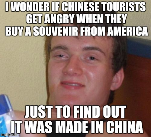 10 Guy Meme | I WONDER IF CHINESE TOURISTS GET ANGRY WHEN THEY BUY A SOUVENIR FROM AMERICA JUST TO FIND OUT IT WAS MADE IN CHINA | image tagged in memes,10 guy | made w/ Imgflip meme maker