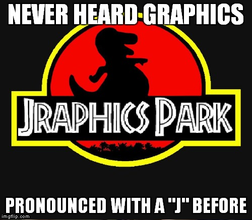 "NEVER HEARD GRAPHICS PRONOUNCED WITH A ""J"" BEFORE 
