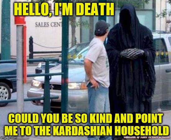 Somewhere on Rodeo Drive | HELLO, I'M DEATH COULD YOU BE SO KIND AND POINT ME TO THE KARDASHIAN HOUSEHOLD | image tagged in hello i'm death,funny memes | made w/ Imgflip meme maker