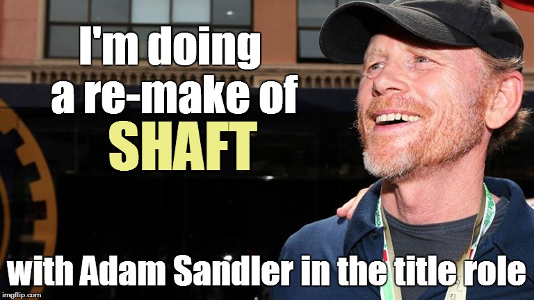 I'm doing a re-make of with Adam Sandler in the title role SHAFT | made w/ Imgflip meme maker