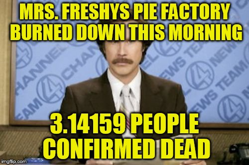 Ron Burgundy Meme | MRS. FRESHYS PIE FACTORY BURNED DOWN THIS MORNING 3.14159 PEOPLE CONFIRMED DEAD | image tagged in memes,ron burgundy | made w/ Imgflip meme maker