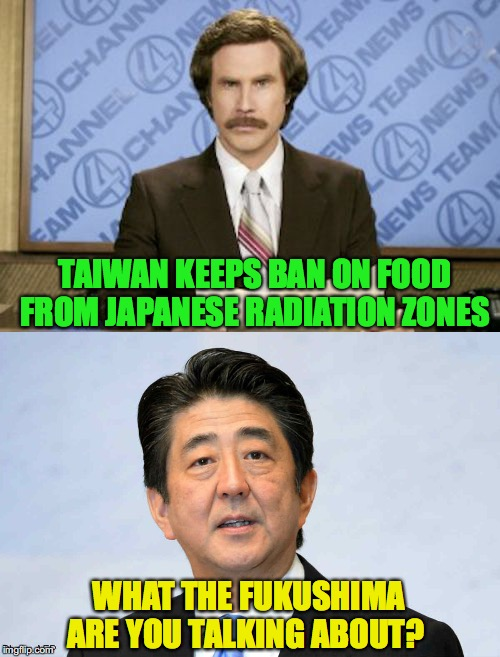 Late News With Ron Burgundy  | TAIWAN KEEPS BAN ON FOOD FROM JAPANESE RADIATION ZONES WHAT THE FUKUSHIMA ARE YOU TALKING ABOUT? | image tagged in ron burgundy,fukushima,food | made w/ Imgflip meme maker