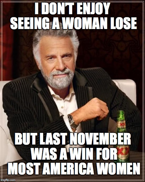The Most Interesting Man In The World Meme | I DON'T ENJOY SEEING A WOMAN LOSE BUT LAST NOVEMBER WAS A WIN FOR MOST AMERICA WOMEN | image tagged in memes,the most interesting man in the world | made w/ Imgflip meme maker
