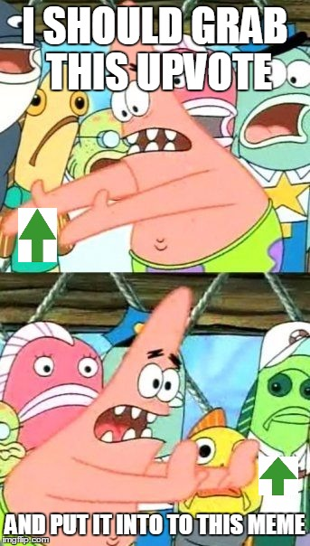 Put It Somewhere Else Patrick Meme | I SHOULD GRAB THIS UPVOTE AND PUT IT INTO TO THIS MEME | image tagged in memes,put it somewhere else patrick | made w/ Imgflip meme maker