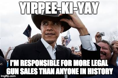 Obama Cowboy Hat | YIPPEE-KI-YAY I'M RESPONSIBLE FOR MORE LEGAL GUN SALES THAN ANYONE IN HISTORY | image tagged in memes,obama cowboy hat | made w/ Imgflip meme maker