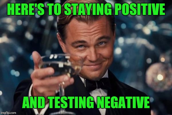 Leonardo Dicaprio Cheers Meme | HERE'S TO STAYING POSITIVE AND TESTING NEGATIVE | image tagged in memes,leonardo dicaprio cheers | made w/ Imgflip meme maker