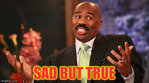 Steve Harvey Meme | SAD BUT TRUE | image tagged in memes,steve harvey | made w/ Imgflip meme maker