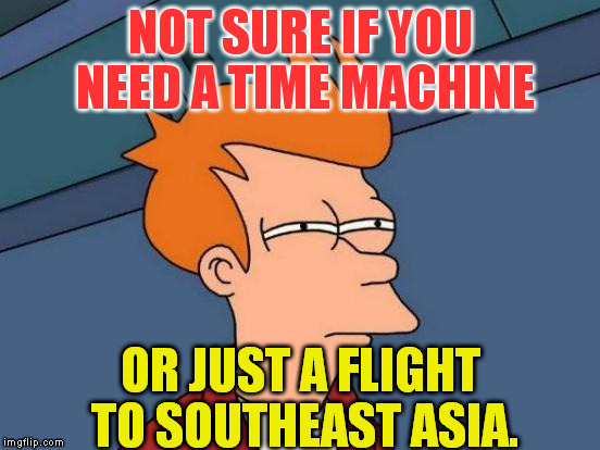 Futurama Fry Meme | NOT SURE IF YOU NEED A TIME MACHINE OR JUST A FLIGHT TO SOUTHEAST ASIA. | image tagged in memes,futurama fry | made w/ Imgflip meme maker