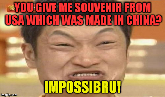 YOU GIVE ME SOUVENIR FROM USA WHICH WAS MADE IN CHINA? IMPOSSIBRU! | made w/ Imgflip meme maker
