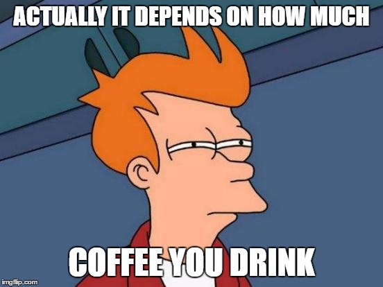 Futurama Fry Meme | ACTUALLY IT DEPENDS ON HOW MUCH COFFEE YOU DRINK | image tagged in memes,futurama fry | made w/ Imgflip meme maker