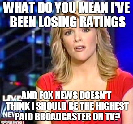 Megyn Kelly Essentially | WHAT DO YOU MEAN I'VE BEEN LOSING RATINGS AND FOX NEWS DOESN'T THINK I SHOULD BE THE HIGHEST PAID BROADCASTER ON TV? | image tagged in megyn kelly essentially | made w/ Imgflip meme maker