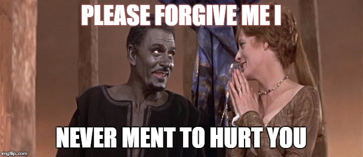 Othello |  PLEASE FORGIVE ME I; NEVER MENT TO HURT YOU | image tagged in othello | made w/ Imgflip meme maker