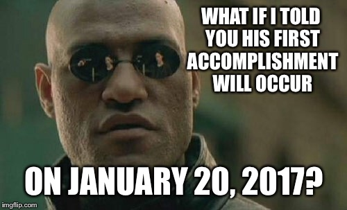 Matrix Morpheus Meme | WHAT IF I TOLD YOU HIS FIRST ACCOMPLISHMENT WILL OCCUR ON JANUARY 20, 2017? | image tagged in memes,matrix morpheus | made w/ Imgflip meme maker