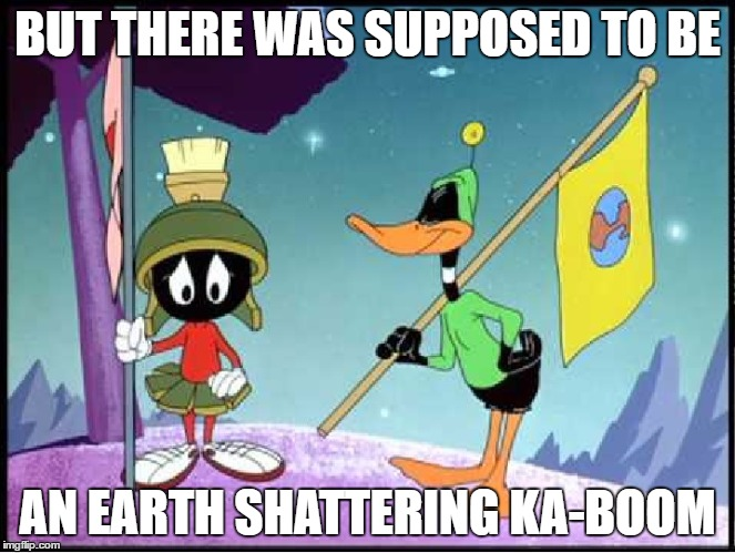 BUT THERE WAS SUPPOSED TO BE AN EARTH SHATTERING KA-BOOM | image tagged in marvin the martian | made w/ Imgflip meme maker