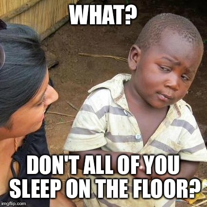 Third World Skeptical Kid Meme | WHAT? DON'T ALL OF YOU SLEEP ON THE FLOOR? | image tagged in memes,third world skeptical kid | made w/ Imgflip meme maker