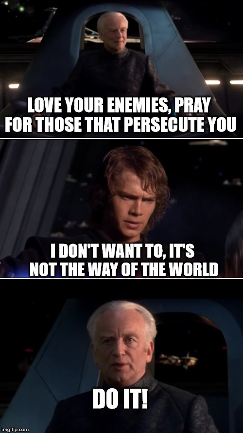 Good Guy Palpatine |  LOVE YOUR ENEMIES, PRAY FOR THOSE THAT PERSECUTE YOU; I DON'T WANT TO, IT'S NOT THE WAY OF THE WORLD; DO IT! | image tagged in good guy palpatine,star wars,emperor palpatine,christianity | made w/ Imgflip meme maker