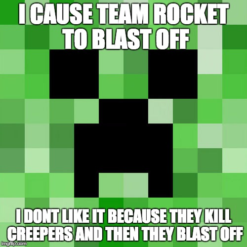 Scumbag Minecraft | I CAUSE TEAM ROCKET TO BLAST OFF I DONT LIKE IT BECAUSE THEY KILL CREEPERS AND THEN THEY BLAST OFF | image tagged in memes,scumbag minecraft | made w/ Imgflip meme maker