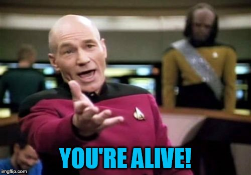 Picard Wtf Meme | YOU'RE ALIVE! | image tagged in memes,picard wtf | made w/ Imgflip meme maker