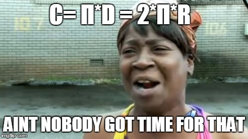 Aint Nobody Got Time For That Meme | C= Π*D = 2*Π*R AINT NOBODY GOT TIME FOR THAT | image tagged in memes,aint nobody got time for that | made w/ Imgflip meme maker