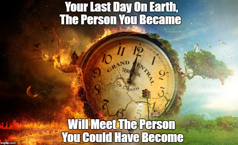 What Happens When You Die? | Your Last Day On Earth, The Person You Became Will Meet The Person You Could Have Become | image tagged in the afterlife,death,karma,heaven and hell | made w/ Imgflip meme maker