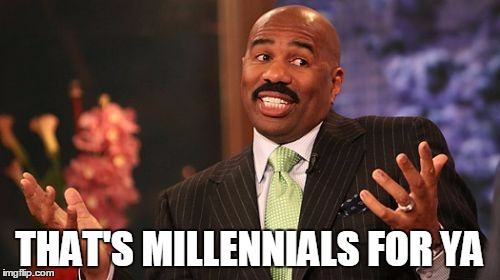 Steve Harvey Meme | THAT'S MILLENNIALS FOR YA | image tagged in memes,steve harvey | made w/ Imgflip meme maker