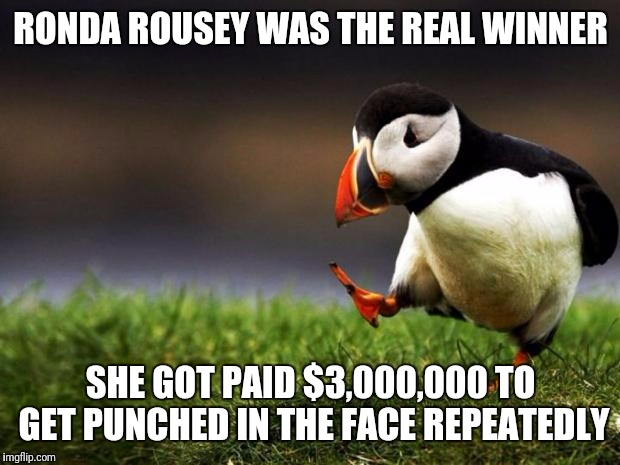 RONDA ROUSEY WAS THE REAL WINNER SHE GOT PAID $3,000,000 TO GET PUNCHED IN THE FACE REPEATEDLY | made w/ Imgflip meme maker